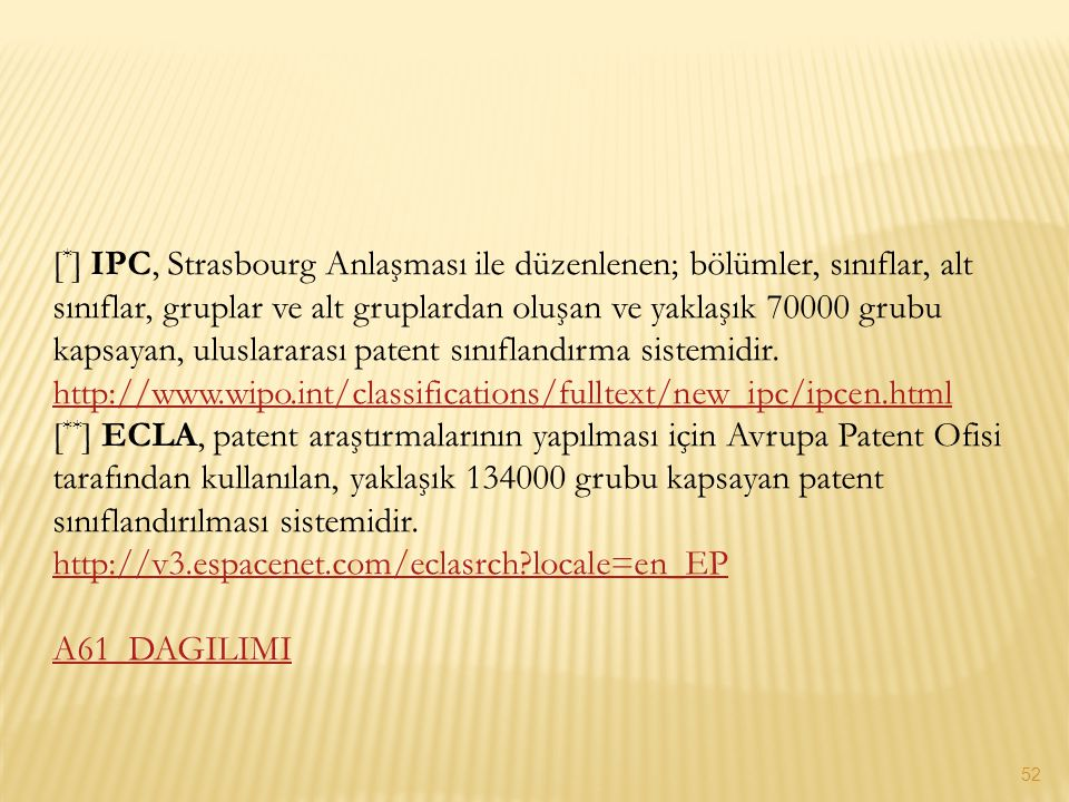[*] IPC, Strasbourg Anlaşması ile düzenlenen; bölümler, sınıflar, alt sınıflar, gruplar ve alt gruplardan oluşan ve yaklaşık 70000 grubu kapsayan, uluslararası patent sınıflandırma sistemidir. http://www.wipo.int/classifications/fulltext/new_ipc/ipcen.html